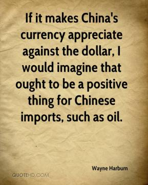 Wayne Harburn  - If it makes China's currency appreciate against the dollar, I would imagine that ought to be a positive thing for Chinese imports, such as oil.