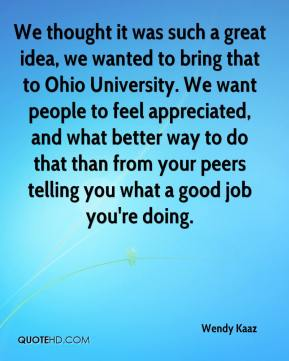 Wendy Kaaz  - We thought it was such a great idea, we wanted to bring that to Ohio University. We want people to feel appreciated, and what better way to do that than from your peers telling you what a good job you're doing.