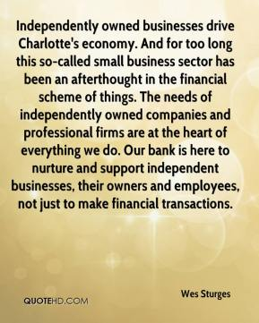 Wes Sturges  - Independently owned businesses drive Charlotte's economy. And for too long this so-called small business sector has been an afterthought in the financial scheme of things. The needs of independently owned companies and professional firms are at the heart of everything we do. Our bank is here to nurture and support independent businesses, their owners and employees, not just to make financial transactions.
