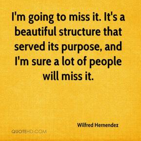Wilfred Hernendez  - I'm going to miss it. It's a beautiful structure that served its purpose, and I'm sure a lot of people will miss it.