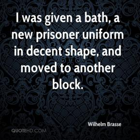 I was given a bath, a new prisoner uniform in decent shape, and moved to another block.
