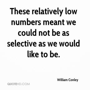 William Conley  - These relatively low numbers meant we could not be as selective as we would like to be.