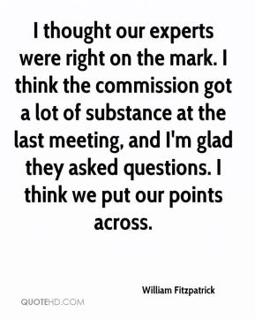 William Fitzpatrick  - I thought our experts were right on the mark. I think the commission got a lot of substance at the last meeting, and I'm glad they asked questions. I think we put our points across.