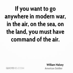 William Halsey - If you want to go anywhere in modern war, in the air, on the sea, on the land, you must have command of the air.