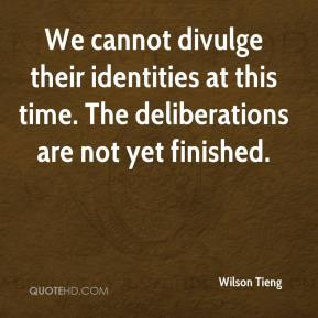 Wilson Tieng  - We cannot divulge their identities at this time. The deliberations are not yet finished.
