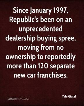 Yale Gieszl  - Since January 1997, Republic's been on an unprecedented dealership buying spree, moving from no ownership to reportedly more than 120 separate new car franchises.