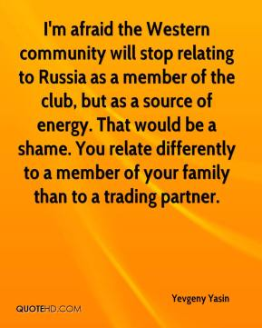 Yevgeny Yasin  - I'm afraid the Western community will stop relating to Russia as a member of the club, but as a source of energy. That would be a shame. You relate differently to a member of your family than to a trading partner.