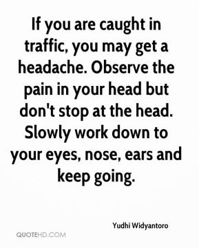 Yudhi Widyantoro  - If you are caught in traffic, you may get a headache. Observe the pain in your head but don't stop at the head. Slowly work down to your eyes, nose, ears and keep going.