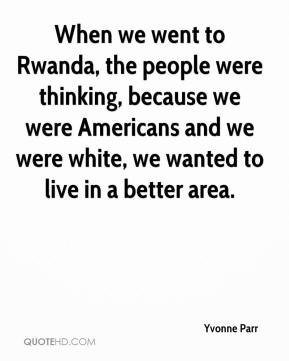 Yvonne Parr  - When we went to Rwanda, the people were thinking, because we were Americans and we were white, we wanted to live in a better area.