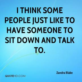 Zandra Blake  - I think some people just like to have someone to sit down and talk to.