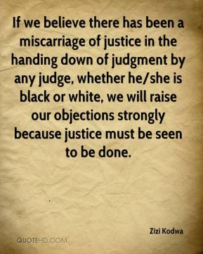 Zizi Kodwa  - If we believe there has been a miscarriage of justice in the handing down of judgment by any judge, whether he/she is black or white, we will raise our objections strongly because justice must be seen to be done.