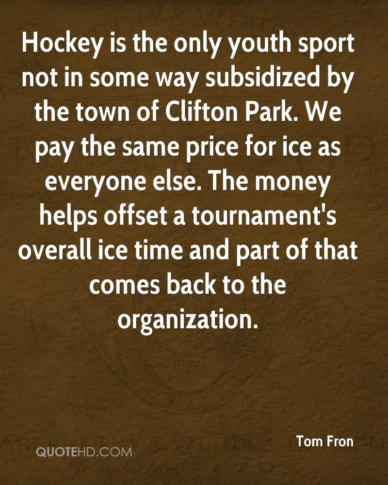 Hockey is the only youth sport not in some way subsidized by the town of Clifton Park. We pay the same price for ice as everyone else. The money helps offset a tournament's overall ice time and part of that comes back to the organization.