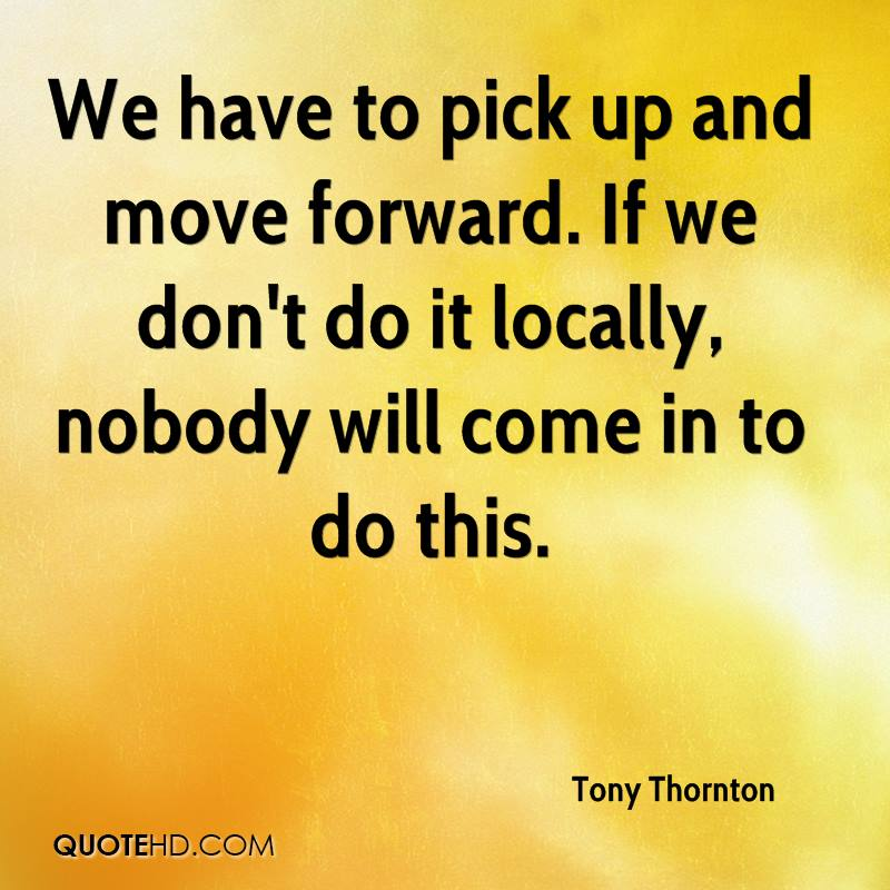 We have to pick up and move forward. If we don't do it locally, nobody will come in to do this.