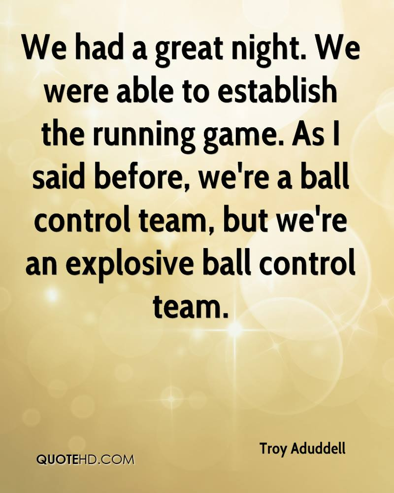 We had a great night. We were able to establish the running game. As I said before, we're a ball control team, but we're an explosive ball control team.