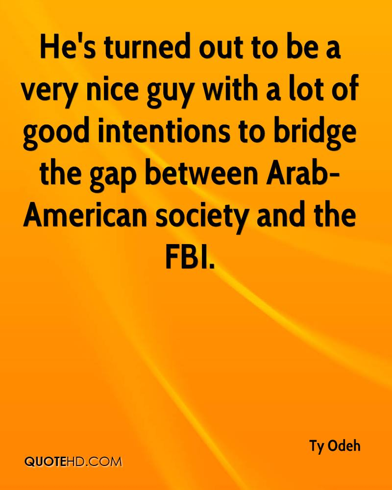 He's turned out to be a very nice guy with a lot of good intentions to bridge the gap between Arab-American society and the FBI.