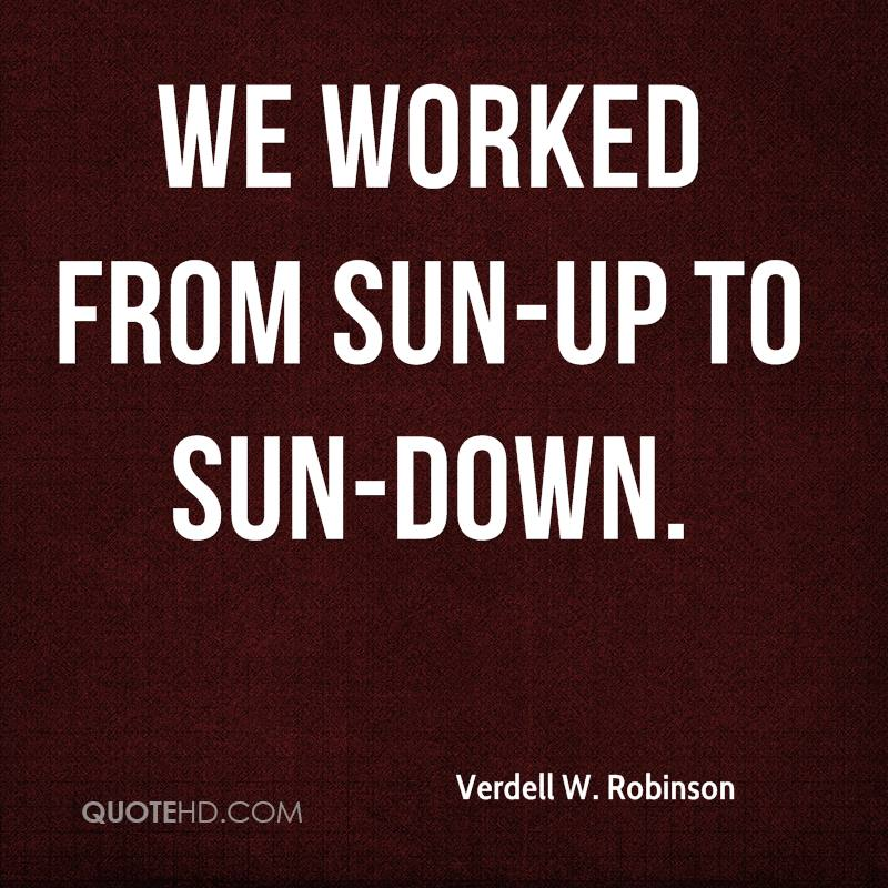 We worked from sun-up to sun-down.