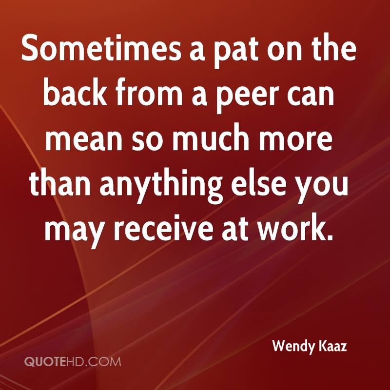 Sometimes a pat on the back from a peer can mean so much more than anything else you may receive at work.
