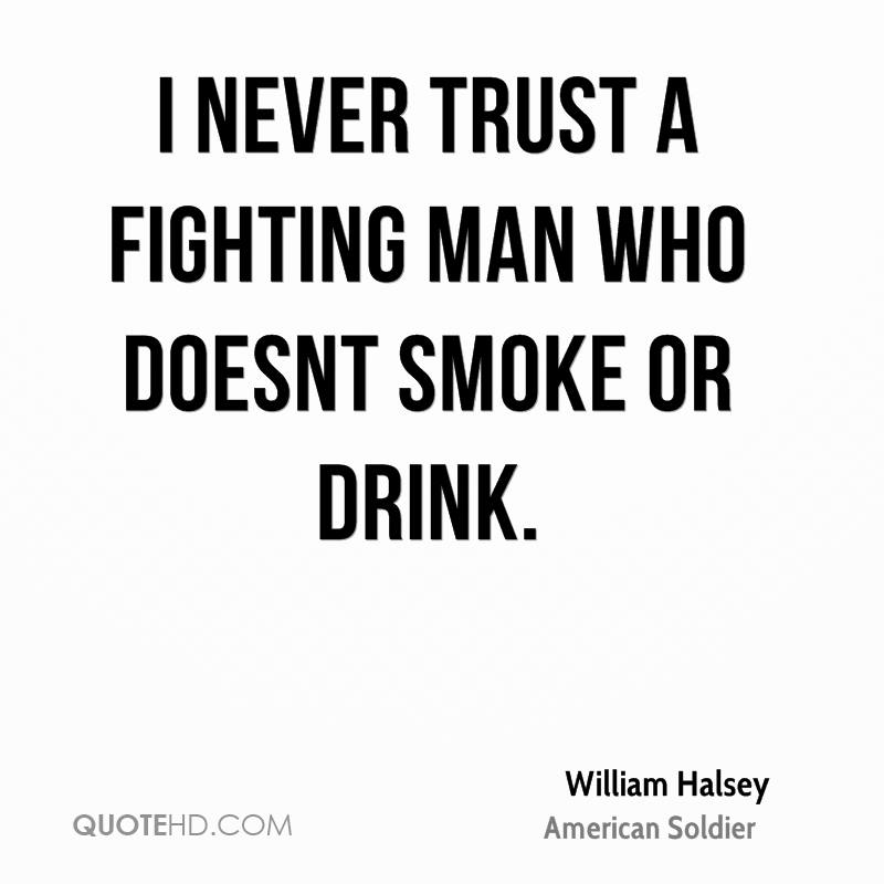 I never trust a fighting man who doesnt smoke or drink.
