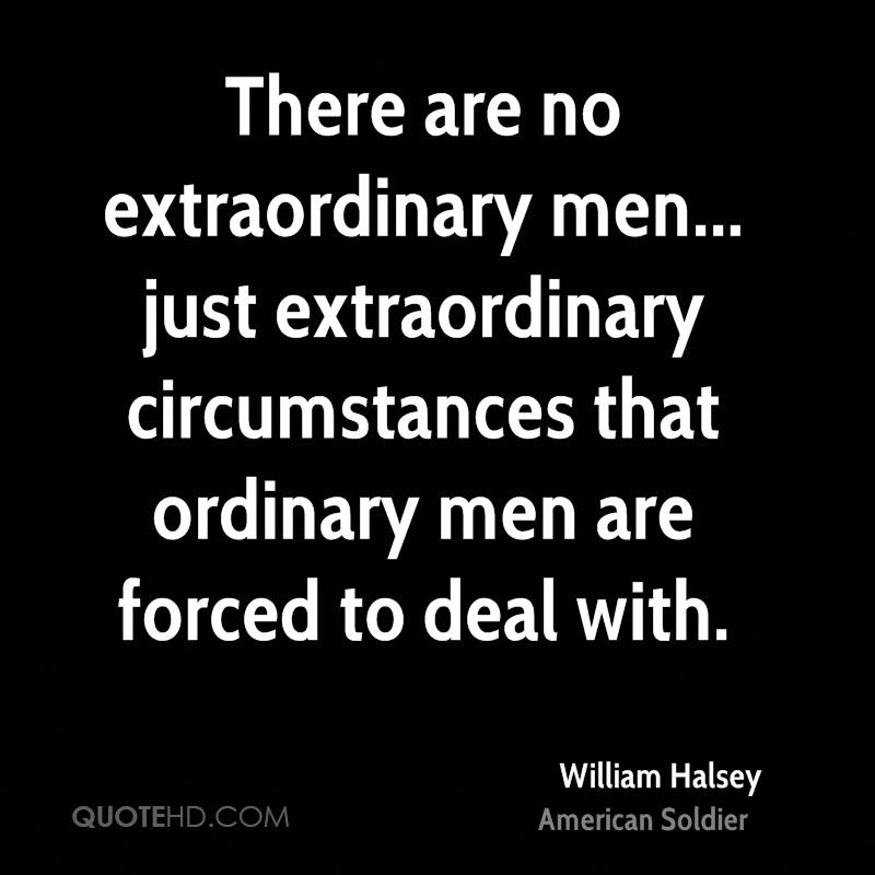 There are no extraordinary men... just extraordinary circumstances that ordinary men are forced to deal with.