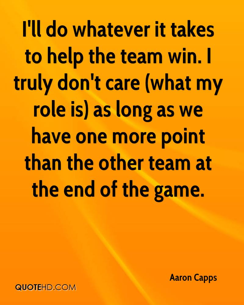 I'll do whatever it takes to help the team win. I truly don't care (what my role is) as long as we have one more point than the other team at the end of the game.