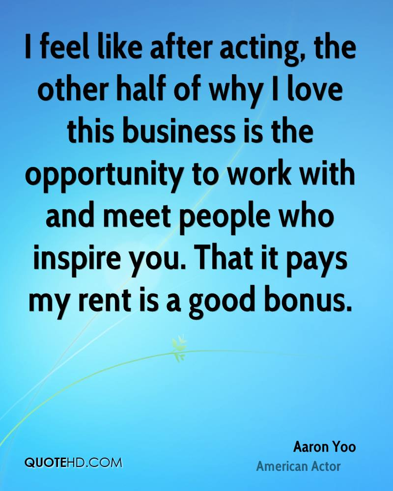 I feel like after acting, the other half of why I love this business is the opportunity to work with and meet people who inspire you. That it pays my rent is a good bonus.