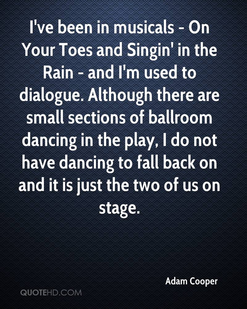 I've been in musicals - On Your Toes and Singin' in the Rain - and I'm used to dialogue. Although there are small sections of ballroom dancing in the play, I do not have dancing to fall back on and it is just the two of us on stage.
