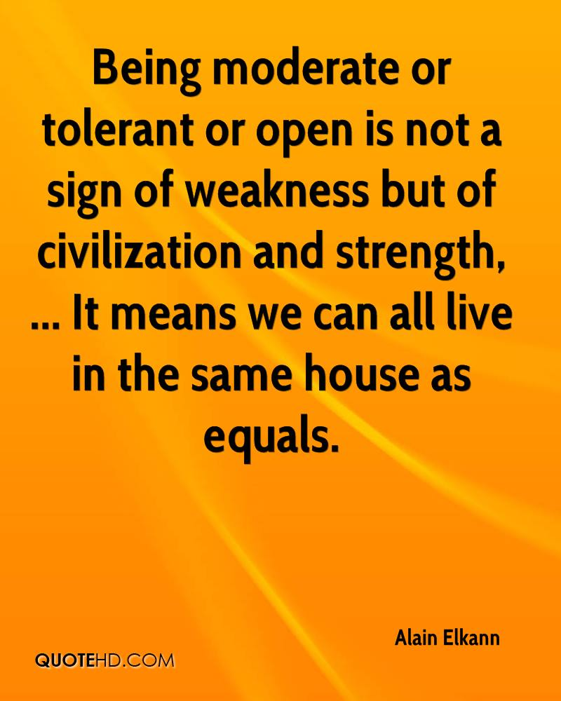 Being moderate or tolerant or open is not a sign of weakness but of civilization and strength, ... It means we can all live in the same house as equals.