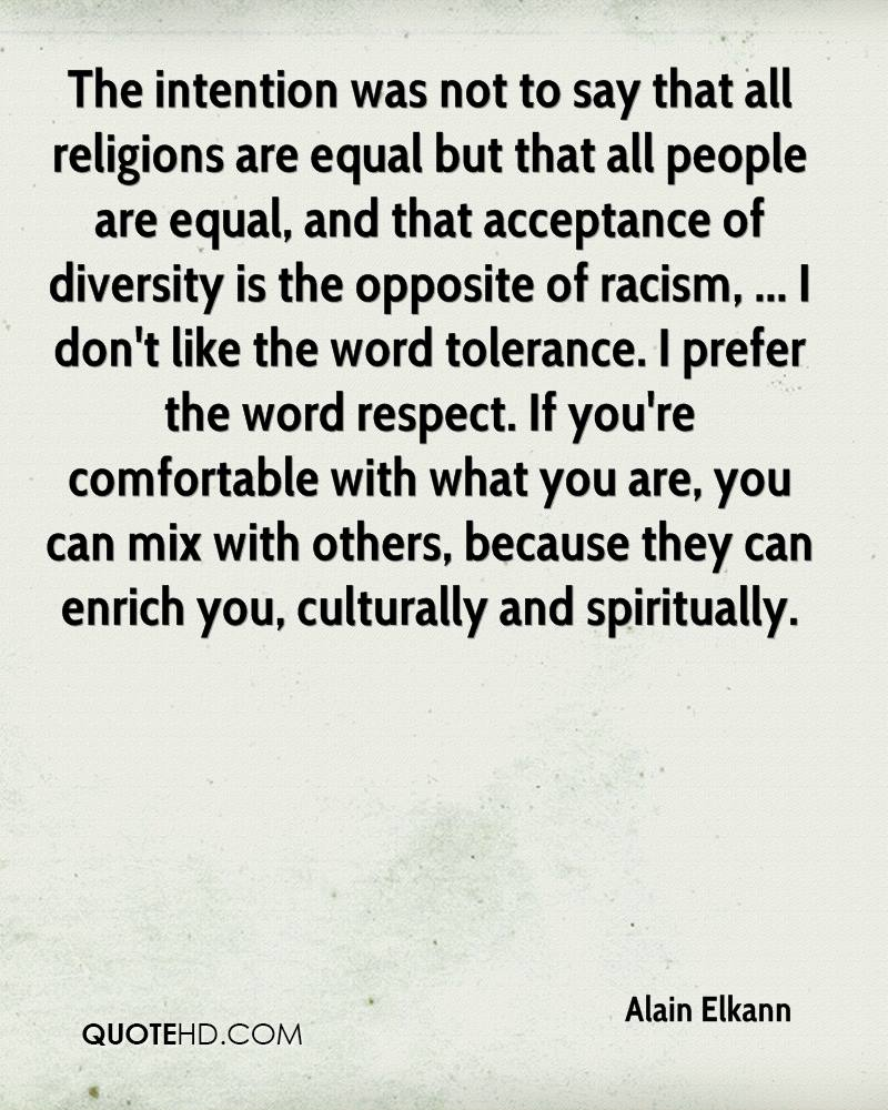 The intention was not to say that all religions are equal but that all people are equal, and that acceptance of diversity is the opposite of racism, ... I don't like the word tolerance. I prefer the word respect. If you're comfortable with what you are, you can mix with others, because they can enrich you, culturally and spiritually.