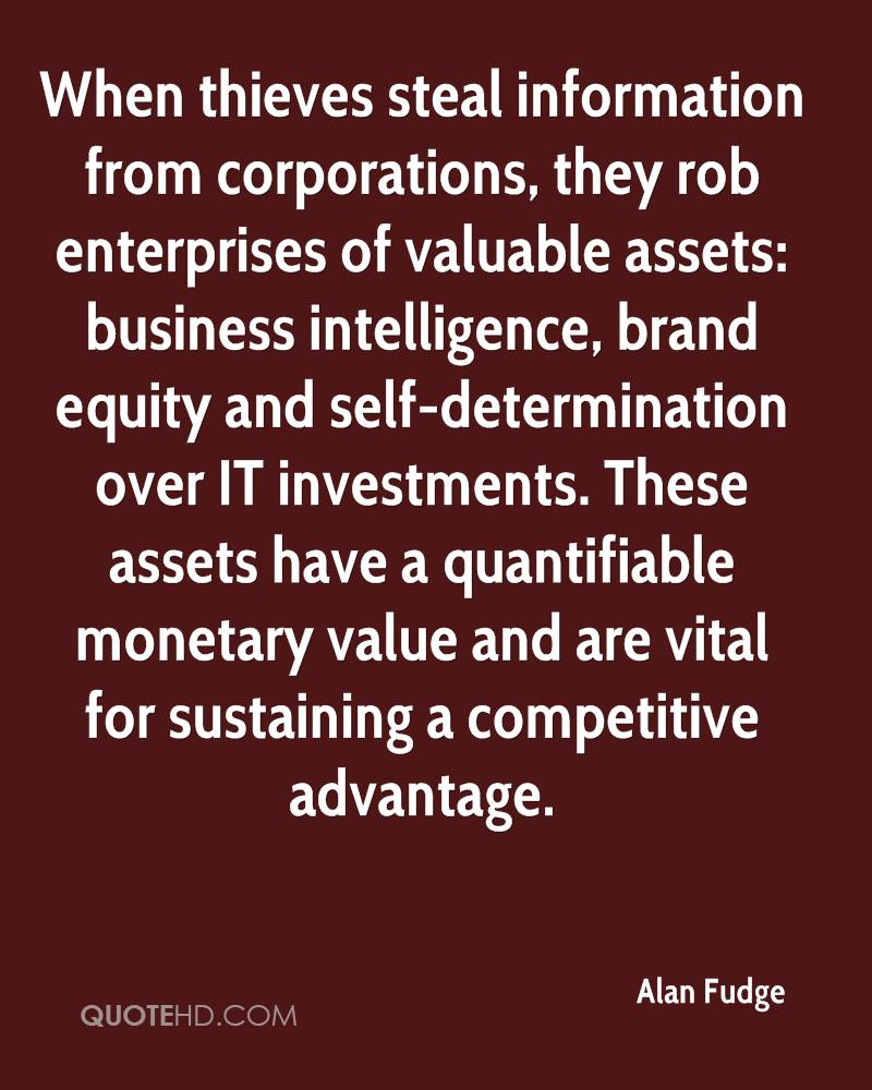 When thieves steal information from corporations, they rob enterprises of valuable assets: business intelligence, brand equity and self-determination over IT investments. These assets have a quantifiable monetary value and are vital for sustaining a competitive advantage.