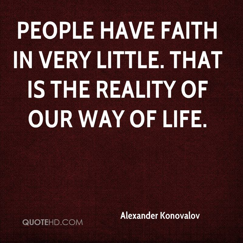 People have faith in very little. That is the reality of our way of life.