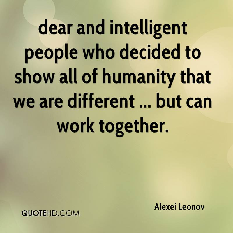 dear and intelligent people who decided to show all of humanity that we are different ... but can work together.