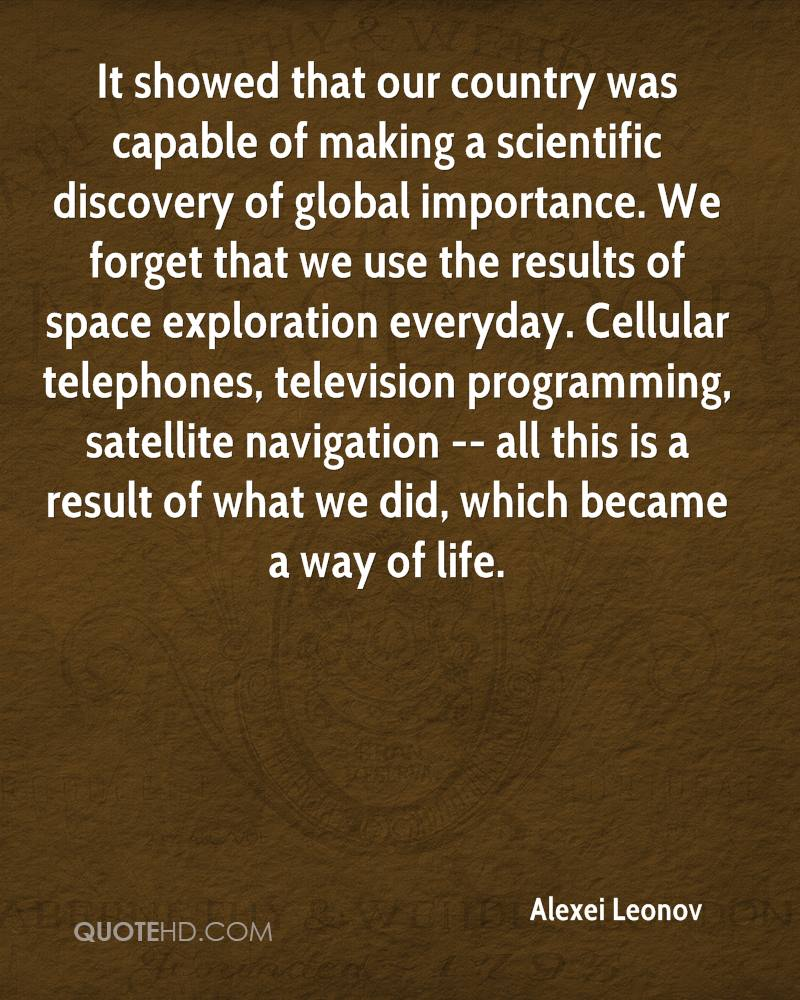 It showed that our country was capable of making a scientific discovery of global importance. We forget that we use the results of space exploration everyday. Cellular telephones, television programming, satellite navigation -- all this is a result of what we did, which became a way of life.