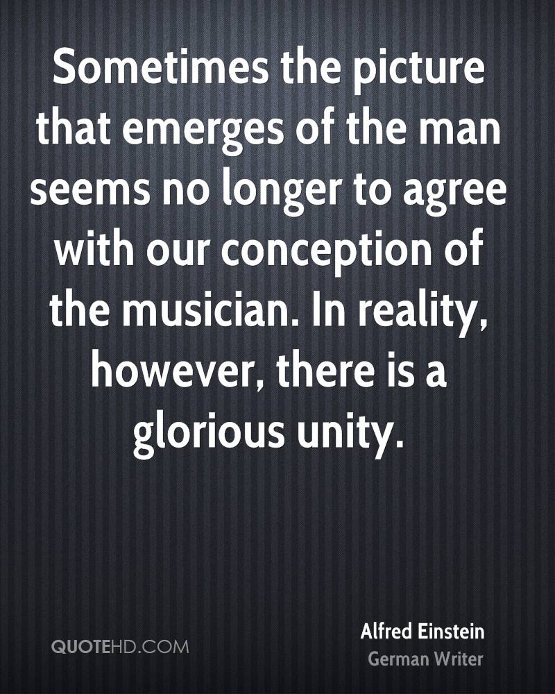 Sometimes the picture that emerges of the man seems no longer to agree with our conception of the musician. In reality, however, there is a glorious unity.