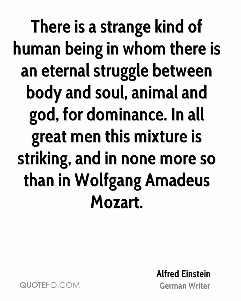 There is a strange kind of human being in whom there is an eternal struggle between body and soul, animal and god, for dominance. In all great men this mixture is striking, and in none more so than in Wolfgang Amadeus Mozart.