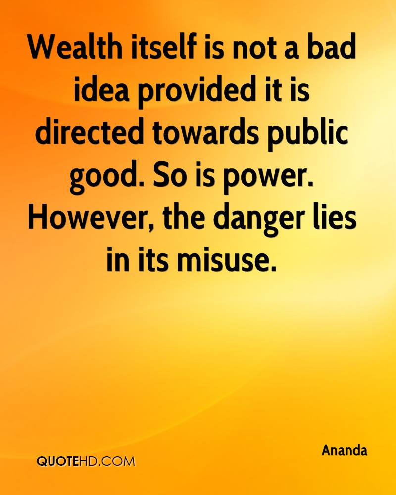 Wealth itself is not a bad idea provided it is directed towards public good. So is power. However, the danger lies in its misuse.