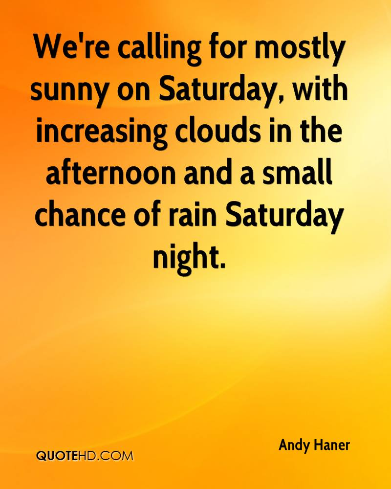 We're calling for mostly sunny on Saturday, with increasing clouds in the afternoon and a small chance of rain Saturday night.