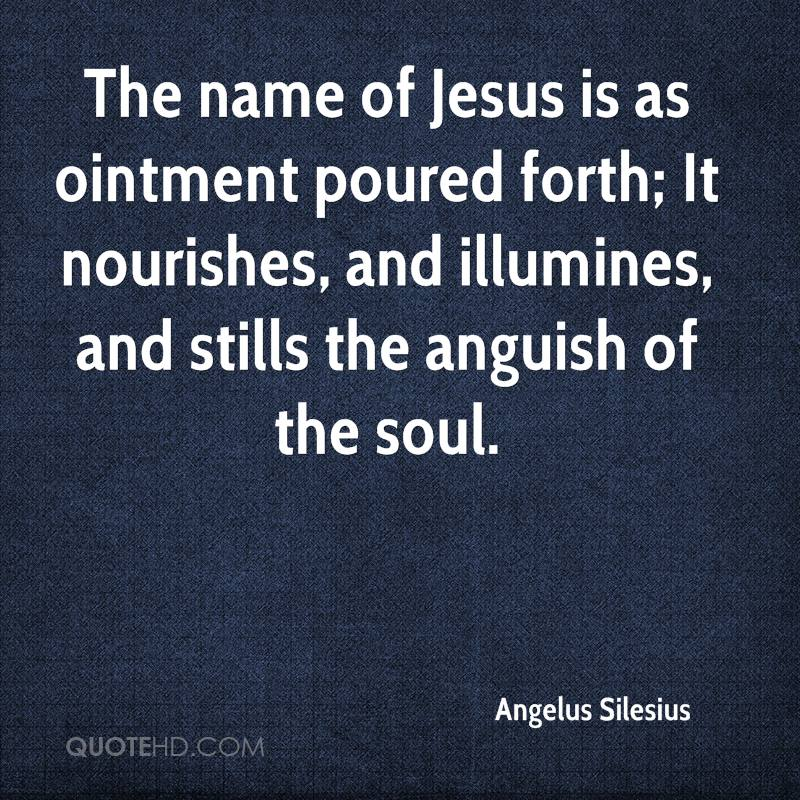 The name of Jesus is as ointment poured forth; It nourishes, and illumines, and stills the anguish of the soul.
