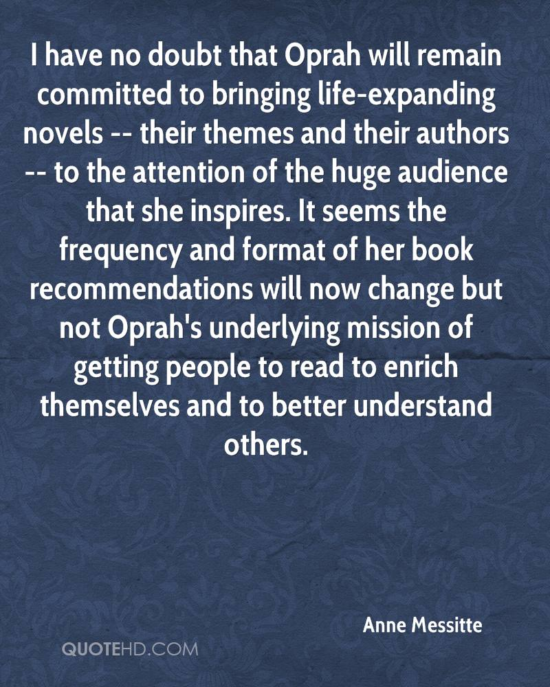 I have no doubt that Oprah will remain committed to bringing life-expanding novels -- their themes and their authors -- to the attention of the huge audience that she inspires. It seems the frequency and format of her book recommendations will now change but not Oprah's underlying mission of getting people to read to enrich themselves and to better understand others.