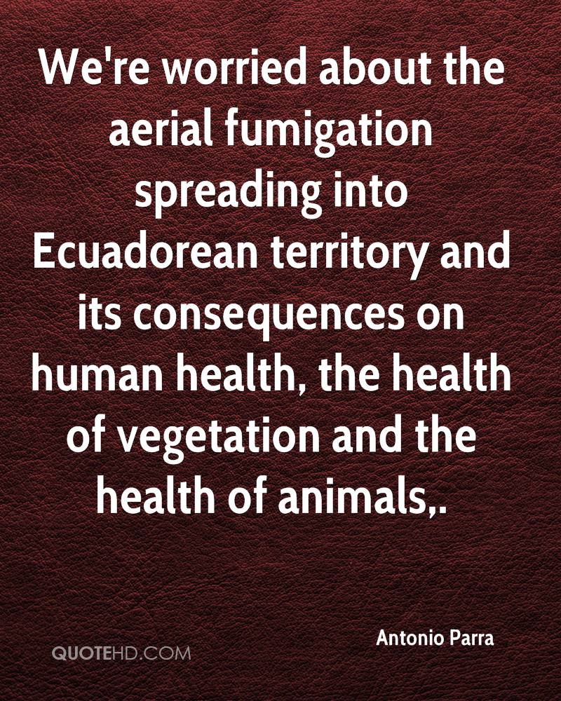 We're worried about the aerial fumigation spreading into Ecuadorean territory and its consequences on human health, the health of vegetation and the health of animals.