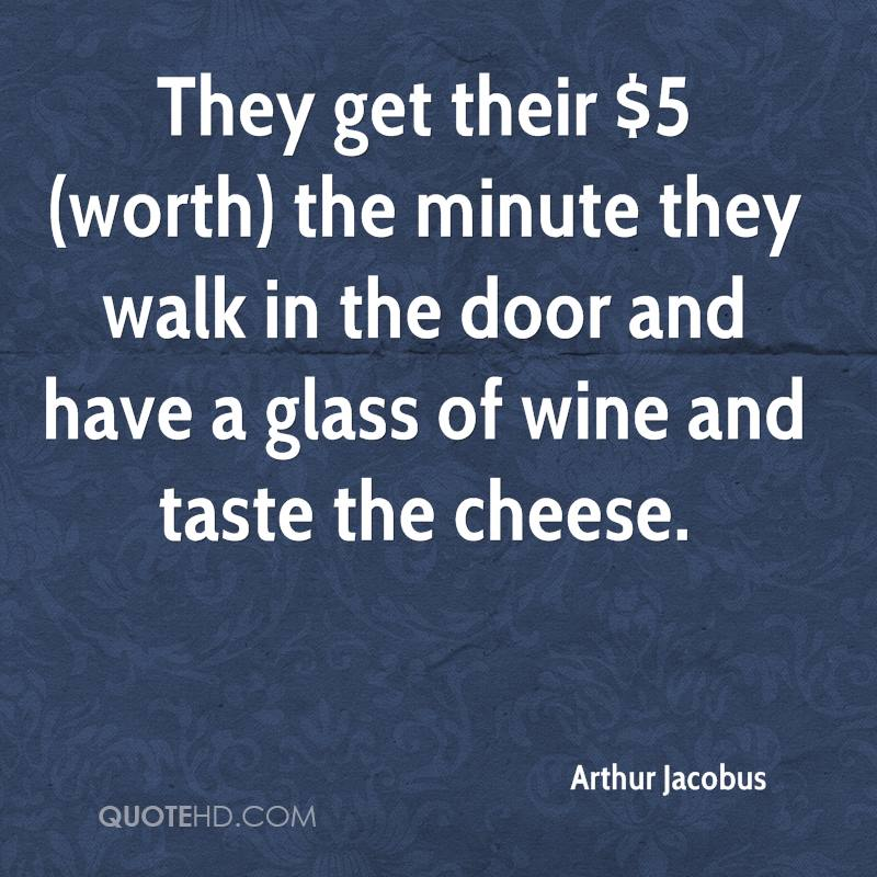 They get their $5 (worth) the minute they walk in the door and have a glass of wine and taste the cheese.