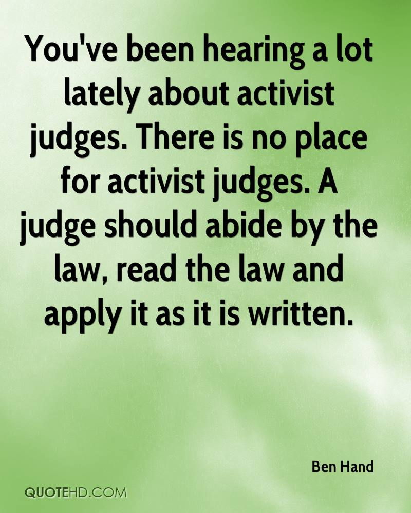 You've been hearing a lot lately about activist judges. There is no place for activist judges. A judge should abide by the law, read the law and apply it as it is written.
