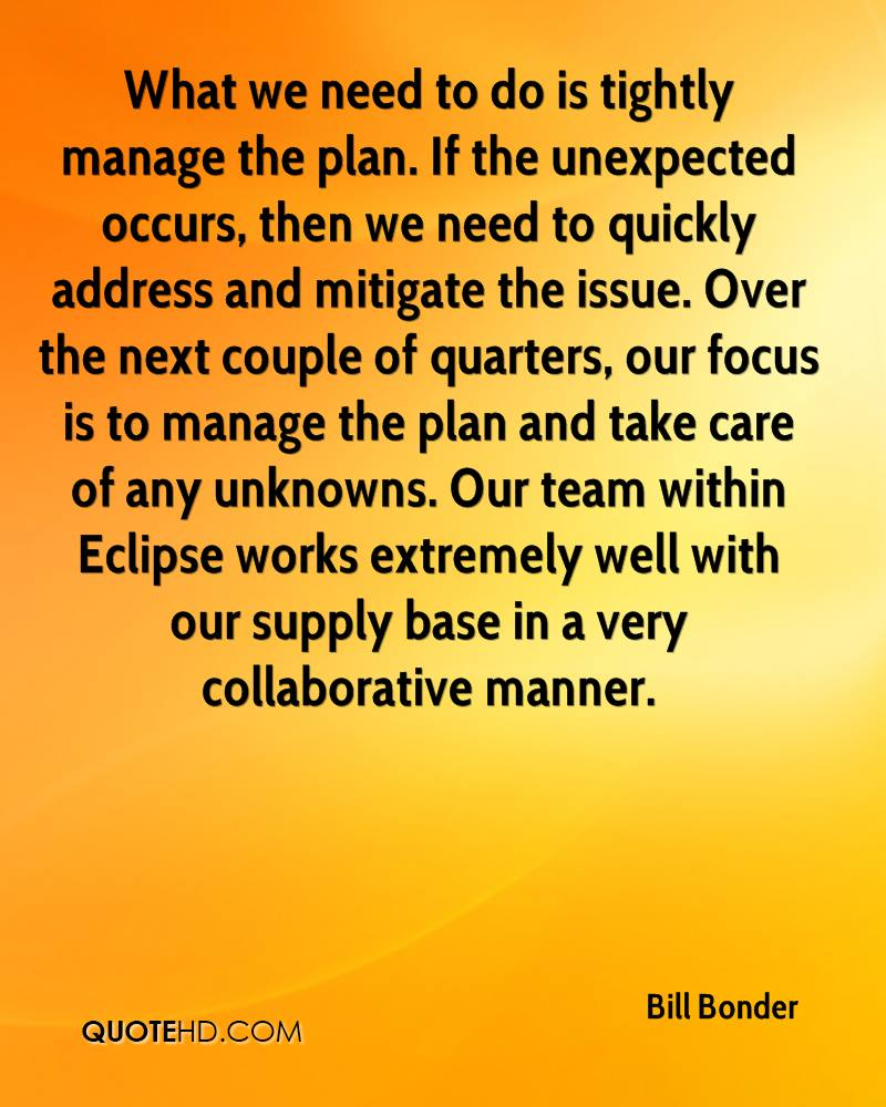 What we need to do is tightly manage the plan. If the unexpected occurs, then we need to quickly address and mitigate the issue. Over the next couple of quarters, our focus is to manage the plan and take care of any unknowns. Our team within Eclipse works extremely well with our supply base in a very collaborative manner.