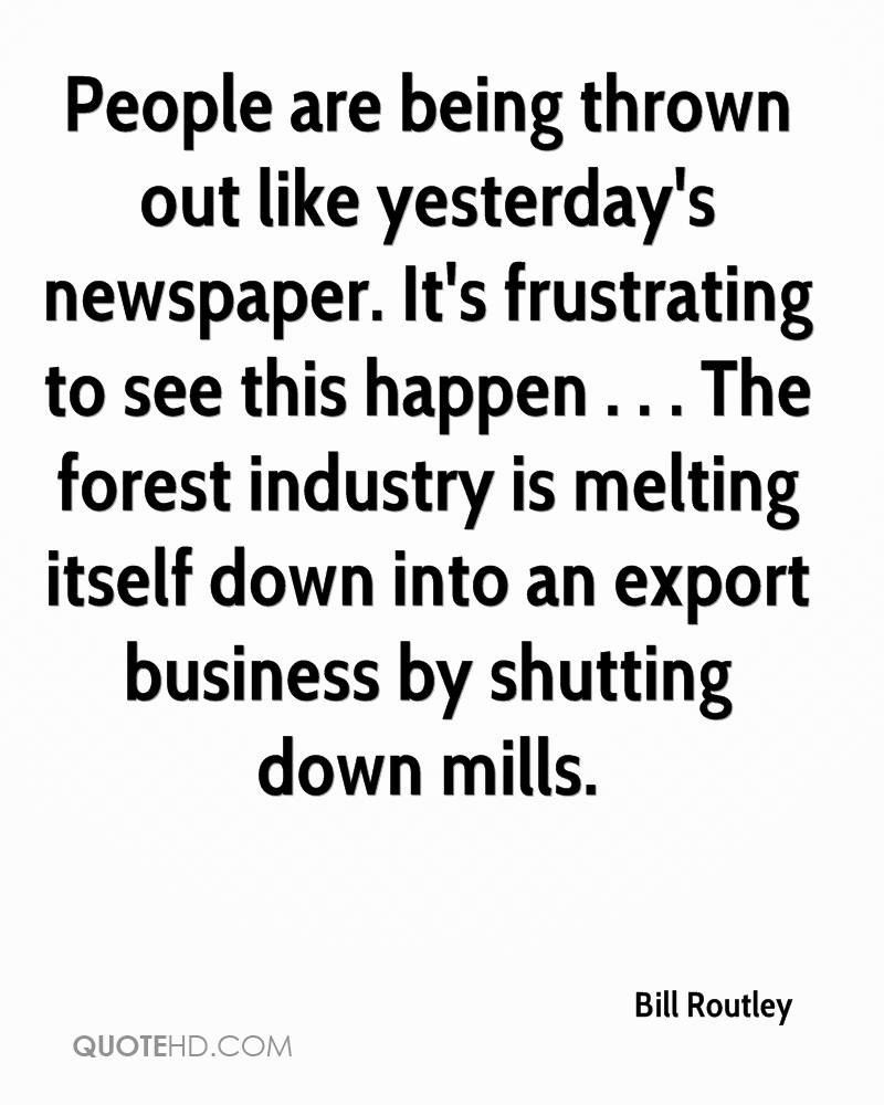 People are being thrown out like yesterday's newspaper. It's frustrating to see this happen . . . The forest industry is melting itself down into an export business by shutting down mills.