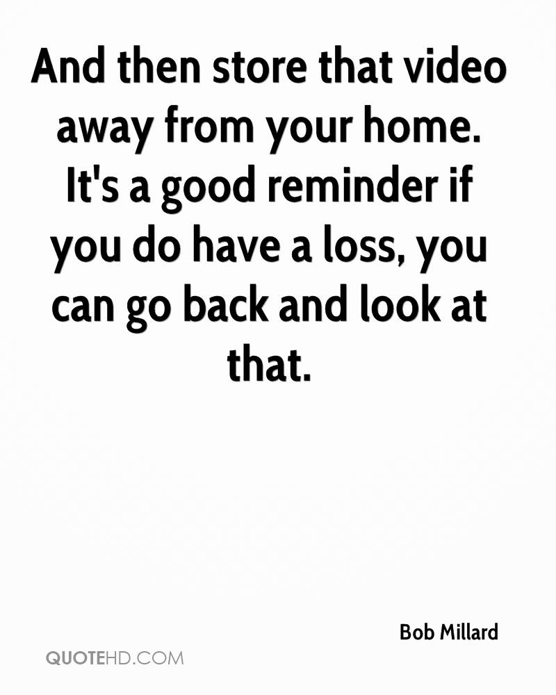 And then store that video away from your home. It's a good reminder if you do have a loss, you can go back and look at that.
