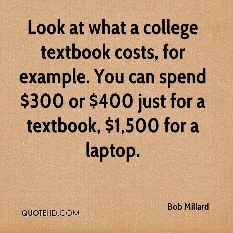 Look at what a college textbook costs, for example. You can spend $300 or $400 just for a textbook, $1,500 for a laptop.