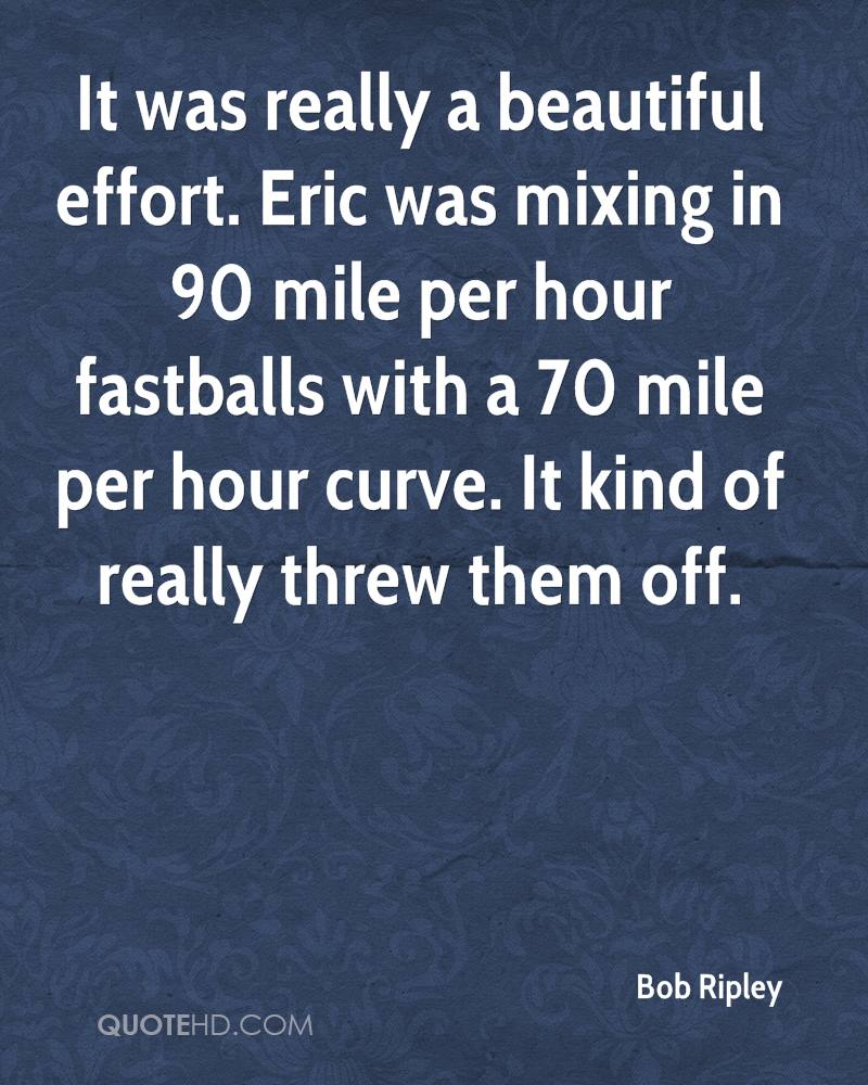 It was really a beautiful effort. Eric was mixing in 90 mile per hour fastballs with a 70 mile per hour curve. It kind of really threw them off.