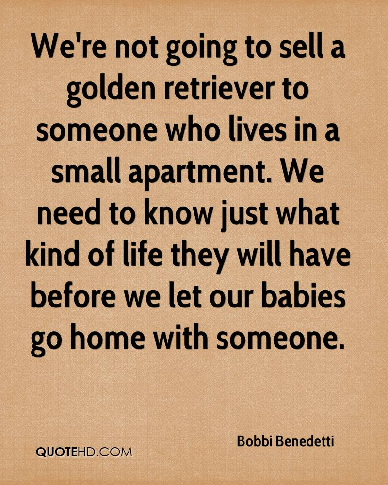 We're not going to sell a golden retriever to someone who lives in a small apartment. We need to know just what kind of life they will have before we let our babies go home with someone.