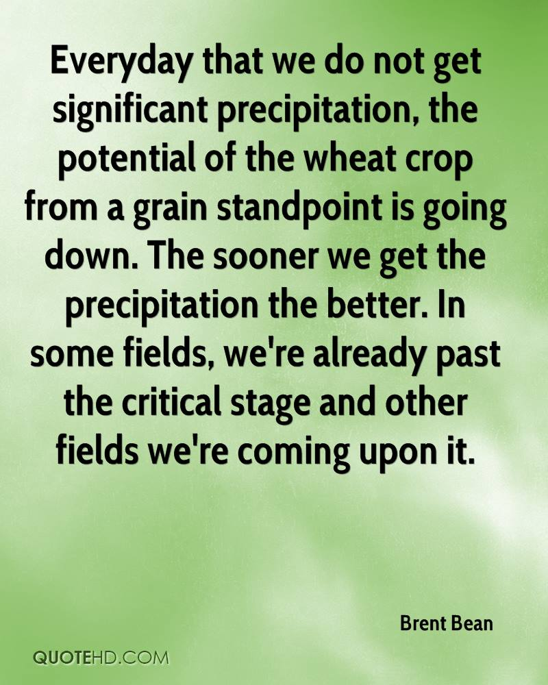 Everyday that we do not get significant precipitation, the potential of the wheat crop from a grain standpoint is going down. The sooner we get the precipitation the better. In some fields, we're already past the critical stage and other fields we're coming upon it.