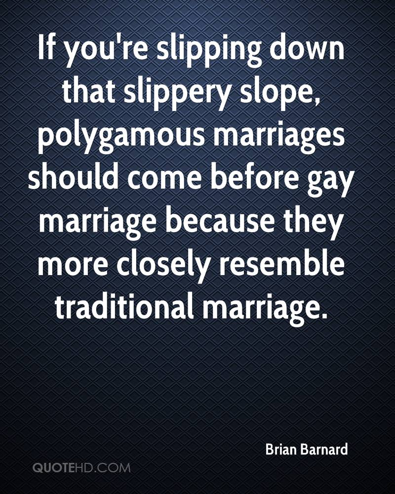 If you're slipping down that slippery slope, polygamous marriages should come before gay marriage because they more closely resemble traditional marriage.