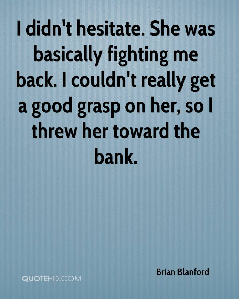 I didn't hesitate. She was basically fighting me back. I couldn't really get a good grasp on her, so I threw her toward the bank.